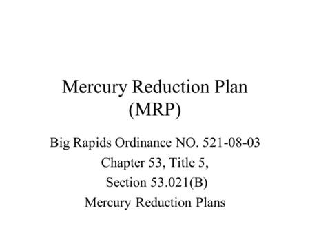 Mercury Reduction Plan (MRP) Big Rapids Ordinance NO. 521-08-03 Chapter 53, Title 5, Section 53.021(B) Mercury Reduction Plans.