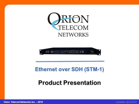Orion Telecom Networks Inc. - 2010Slide 1 Ethernet over SDH (STM-1) Updated: April 2010Orion Telecom Networks Inc. - 2010 Ethernet over SDH (STM-1) Product.