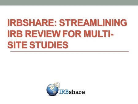 IRBSHARE: STREAMLINING IRB REVIEW FOR MULTI- SITE STUDIES.