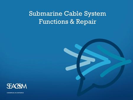 COMMERCIAL–IN-CONFIDENCE Submarine Cable System Functions & Repair.