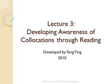 Lecture 3: Developing Awareness of Collocations through Reading Developed by Yang Ying 2010 Online Lecture Series on Collocation Learning.
