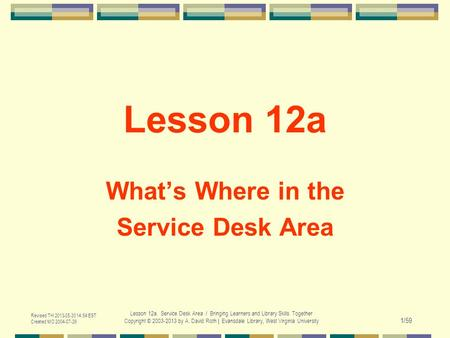Revised TH 2013-05-30 14:54 EST Created MO 2004-07-26 Lesson 12a. Service Desk Area / Bringing Learners and Library Skills Together Copyright © 2003-2013.