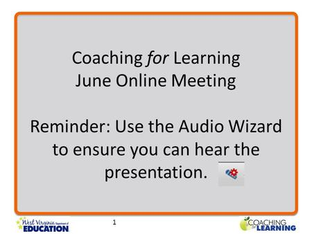 Coaching for Learning June Online Meeting Reminder: Use the Audio Wizard to ensure you can hear the presentation. 1.