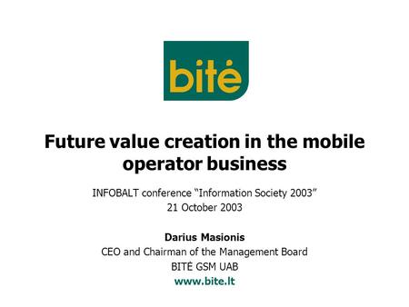 "Future value creation in the mobile operator business INFOBALT conference ""Information Society 2003"" 21 October 2003 Darius Masionis CEO and Chairman of."