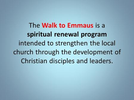 The Walk to Emmaus is a spiritual renewal program intended to strengthen the local church through the development of Christian disciples and leaders.