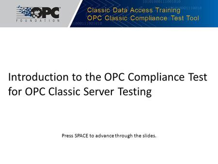 Classic Data Access Training OPC Classic Compliance Test Tool Introduction to the OPC Compliance Test for OPC Classic Server Testing Press SPACE to advance.