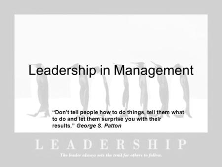 "Leadership in Management ""Don't tell people how to do things, tell them what to do and let them surprise you with their results."" George S. Patton."