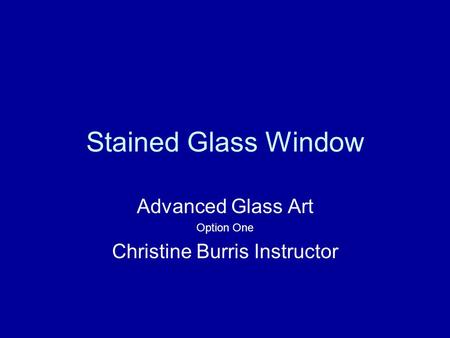 Stained Glass Window Advanced Glass Art Option One Christine Burris Instructor.