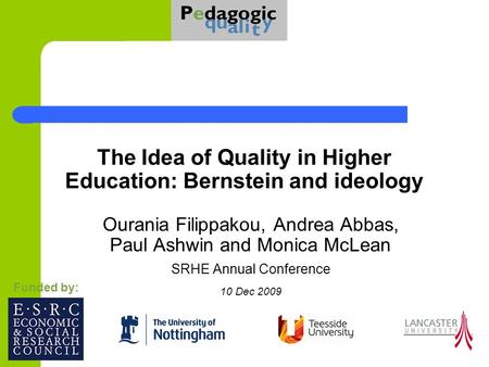 The Idea of Quality in Higher Education: Bernstein and ideology Ourania Filippakou, Andrea Abbas, Paul Ashwin and Monica McLean SRHE Annual Conference.