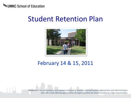 Student Retention Plan February 14 & 15, 2011 Mission  To recruit, prepare, and support outstanding teachers, mental health professionals, and administrators.