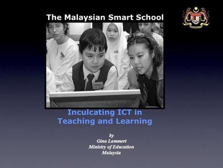 The Malaysian Smart School Inculcating ICT in Teaching and Learning by Gina Lammert Ministry of Education Malaysia.