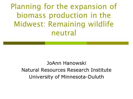 Planning for the expansion of biomass production in the Midwest: Remaining wildlife neutral JoAnn Hanowski Natural Resources Research Institute University.