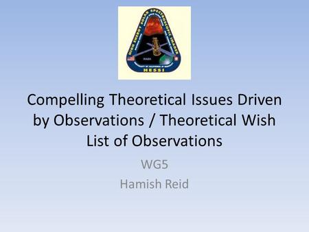Compelling Theoretical Issues Driven by Observations / Theoretical Wish List of Observations WG5 Hamish Reid.