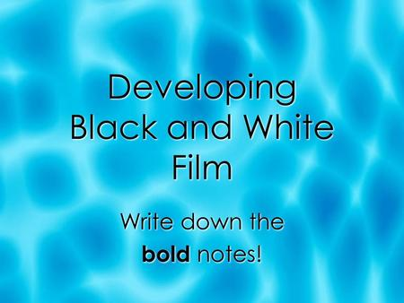 Developing Black and White Film Write down the bold notes! Write down the bold notes!