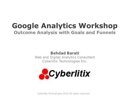 Google Analytics Workshop Outcome Analysis with Goals and Funnels Behdad Barati Web and Digital Analytics Consultant Cyberlitix Technologies Inc. Cyberlitix.