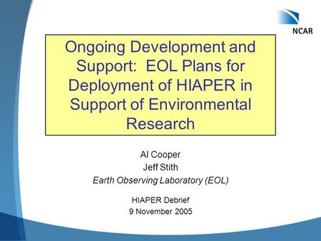 Al Cooper Jeff Stith Earth Observing Laboratory (EOL) HIAPER Debrief 9 November 2005 Ongoing Development and Support: EOL Plans for Deployment of HIAPER.