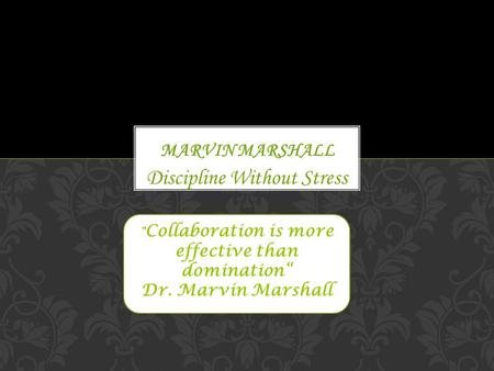 "Discipline Without Stress  Collaboration is more effective than domination"" Dr. Marvin Marshall."