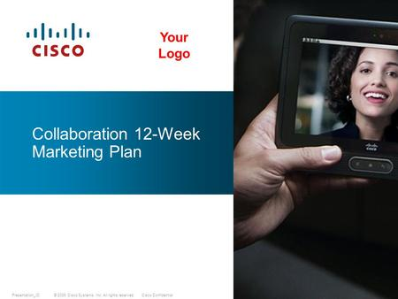 © 2009 Cisco Systems, Inc. All rights reserved.Cisco ConfidentialPresentation_ID Collaboration 12-Week Marketing Plan Your Logo.