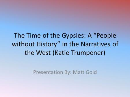 "The Time of the Gypsies: A ""People without History"" in the Narratives of the West (Katie Trumpener) Presentation By: Matt Gold."