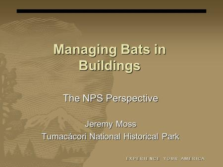 Managing Bats in Buildings The NPS Perspective Jeremy Moss Tumacácori National Historical Park E X P E R I E N C E Y O U R A M E R I C A.