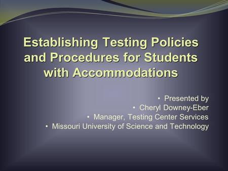 Establishing Testing Policies and Procedures for Students with Accommodations Presented by Cheryl Downey-Eber Manager, Testing Center Services Missouri.