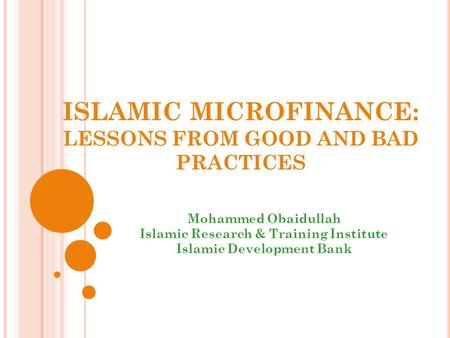 ISLAMIC MICROFINANCE: LESSONS FROM GOOD AND BAD PRACTICES Mohammed Obaidullah Islamic Research & Training Institute Islamic Development Bank.
