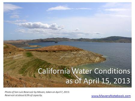 California Water Conditions as of April 15, 2013 www.MavensNotebook.com Photo of San Luis Reservoir by Maven, taken on April 7, 2013. Reservoir at about.
