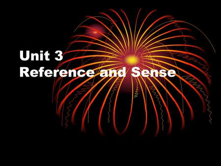 Unit 3 Reference and Sense What is the difference between reference and sense ??? Reference deals with the relationships between language and the world.