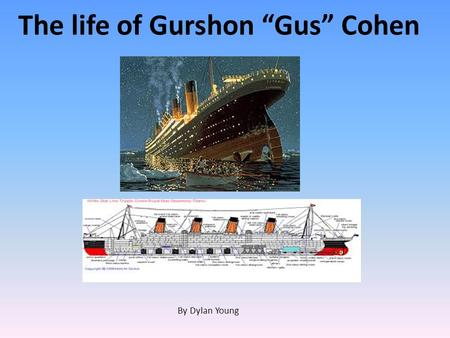 "The life of Gurshon ""Gus"" Cohen By Dylan Young. Prologue Gus Cohen was a third class passenger aboard the Titanic. He was originally going to ride aboard."