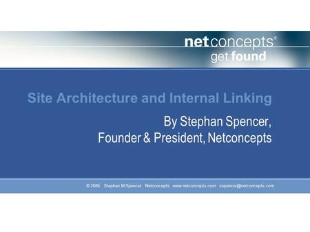 © 2006 Stephan M Spencer Netconcepts  Site Architecture and Internal Linking By Stephan Spencer, Founder &