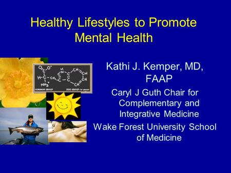 Healthy Lifestyles to Promote Mental Health Kathi J. Kemper, MD, FAAP Caryl J Guth Chair for Complementary and Integrative Medicine Wake Forest University.