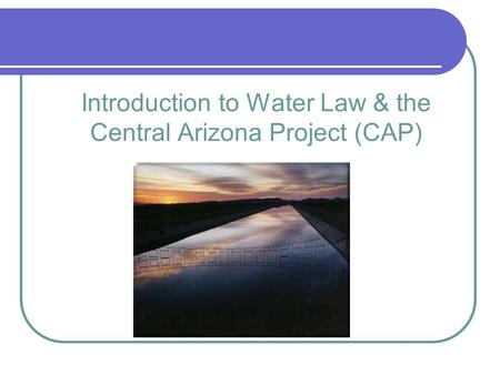 Introduction to Water Law & the Central Arizona Project (CAP)
