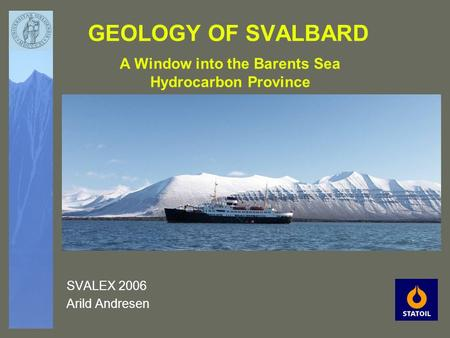 GEOLOGY OF SVALBARD SVALEX 2006 Arild Andresen A Window into the Barents Sea Hydrocarbon Province.