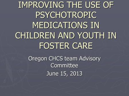 IMPROVING THE USE OF PSYCHOTROPIC MEDICATIONS IN CHILDREN AND YOUTH IN FOSTER CARE Oregon CHCS team Advisory Committee June 15, 2013.