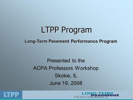 LTPP Program Presented to the ACPA Professors Workshop Skokie, IL June 19, 2008 Long-Term Pavement Performance Program.
