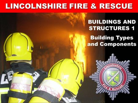 1 Lincolnshire Fire and Rescue's Training Centre LINCOLNSHIRE FIRE & RESCUE BUILDINGS AND STRUCTURES 1 Building Types and Components.