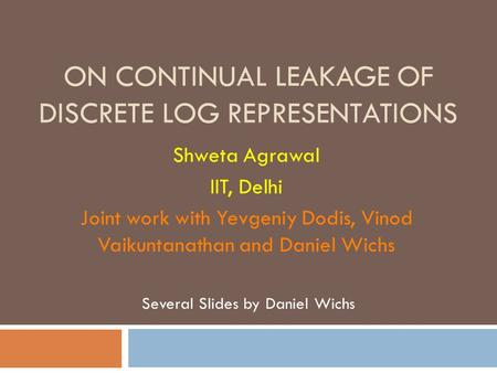 ON CONTINUAL LEAKAGE OF DISCRETE LOG REPRESENTATIONS Shweta Agrawal IIT, Delhi Joint work with Yevgeniy Dodis, Vinod Vaikuntanathan and Daniel Wichs Several.