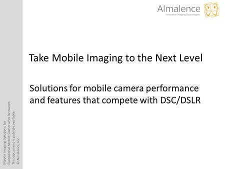 Mobile Imaging Solutions for Exceptional Mobile Camera Performance. This document is publicly available. © Almalence, Inc. Take Mobile Imaging to the Next.