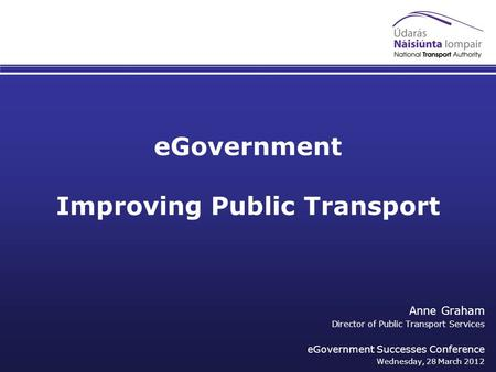 EGovernment Improving Public Transport Anne Graham Director of Public Transport Services eGovernment Successes Conference Wednesday, 28 March 2012.
