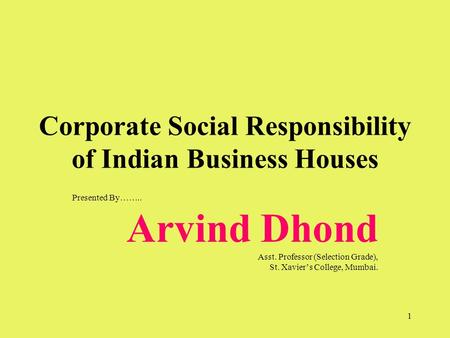 1 Corporate Social Responsibility of Indian Business Houses Presented By…….. Arvind Dhond Asst. Professor (Selection Grade), St. Xavier's College, Mumbai.
