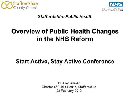 Staffordshire Public Health Overview of Public Health Changes in the NHS Reform Start Active, Stay Active Conference Dr Aliko Ahmed Director of Public.