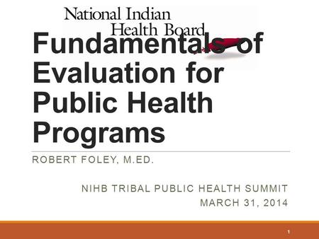 Fundamentals of Evaluation for Public Health Programs ROBERT FOLEY, M.ED. NIHB TRIBAL PUBLIC HEALTH SUMMIT MARCH 31, 2014 1.
