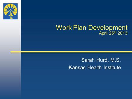 Work Plan Development April 25 th 2013 Sarah Hurd, M.S. Kansas Health Institute.