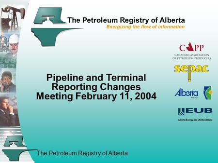 The Petroleum Registry of Alberta The Petroleum Registry of Alberta Energizing the flow of information Pipeline and Terminal Reporting Changes Meeting.