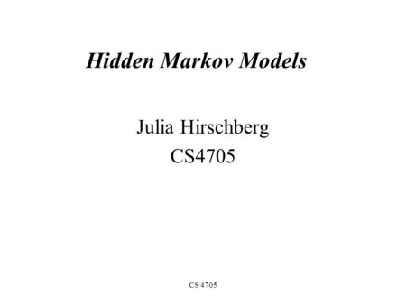 CS 4705 Hidden Markov Models Julia Hirschberg CS4705.