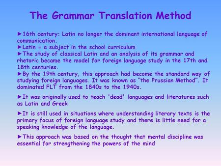 The Grammar Translation Method ► 16th century: Latin no longer the dominant international language of communication. ► Latin = a subject in the school.