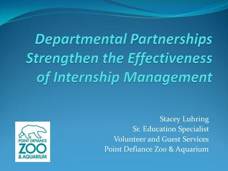 Stacey Luhring Sr. Education Specialist Volunteer and Guest Services Point Defiance Zoo & Aquarium.