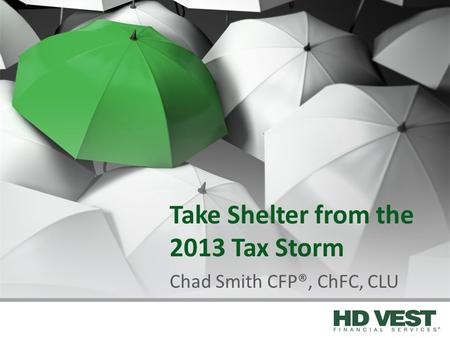 Take Shelter from the 2013 Tax Storm Chad Smith CFP®, ChFC, CLU.