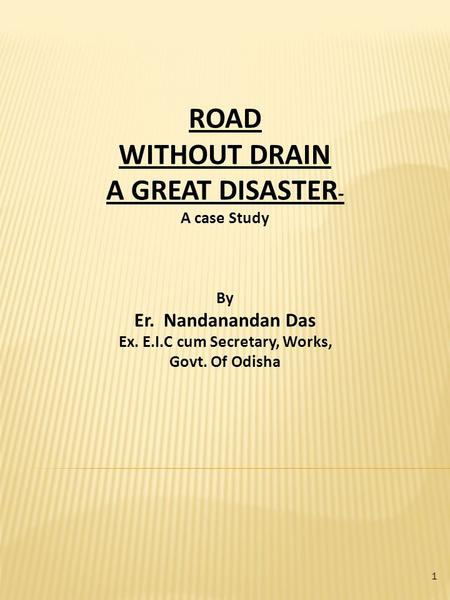 ROAD WITHOUT DRAIN A GREAT DISASTER - A case Study By Er. Nandanandan Das Ex. E.I.C cum Secretary, Works, Govt. Of Odisha 1.