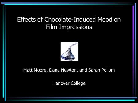 Effects of Chocolate-Induced Mood on Film Impressions Matt Moore, Dana Newton, and Sarah Pollom Hanover College.